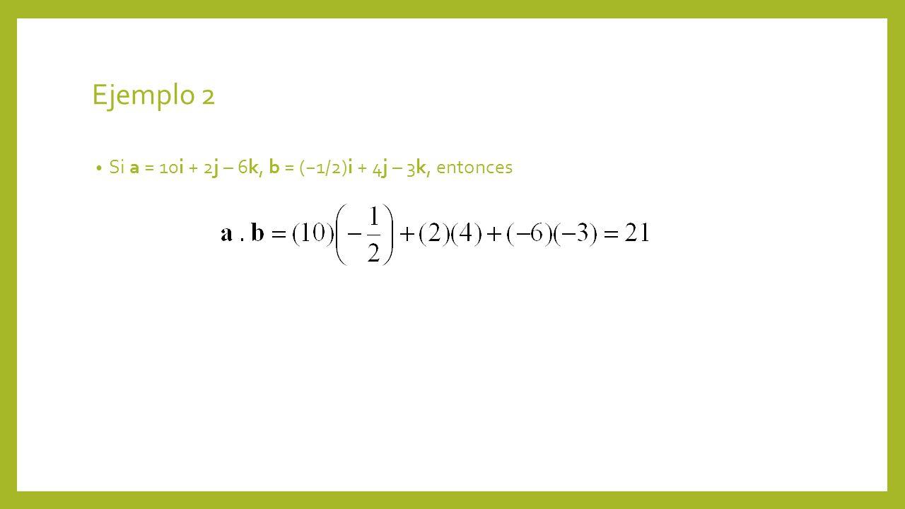 Ejemplo 2 Si a = 10i + 2j – 6k, b = (1/2)i + 4j – 3k, entonces
