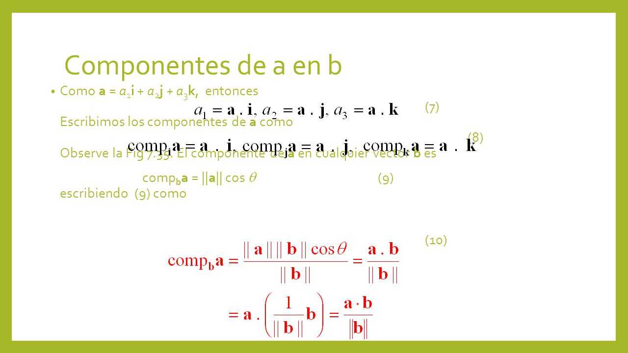 Componentes de a en b Como a = a 1 i + a 2 j + a 3 k, entonces (7) Escribimos los componentes de a como (8) Observe la Fig 7.35. El componente de a en