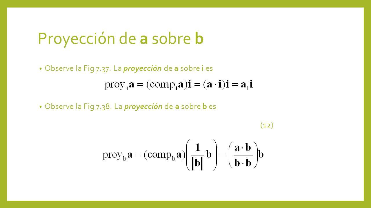Proyección de a sobre b Observe la Fig 7.37. La proyección de a sobre i es Observe la Fig 7.38. La proyección de a sobre b es (12)