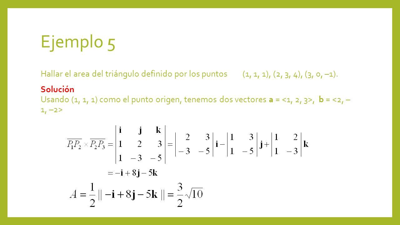 Ejemplo 5 Hallar el area del triángulo definido por los puntos (1, 1, 1), (2, 3, 4), (3, 0, –1). Solución Usando (1, 1, 1) como el punto origen, tenem