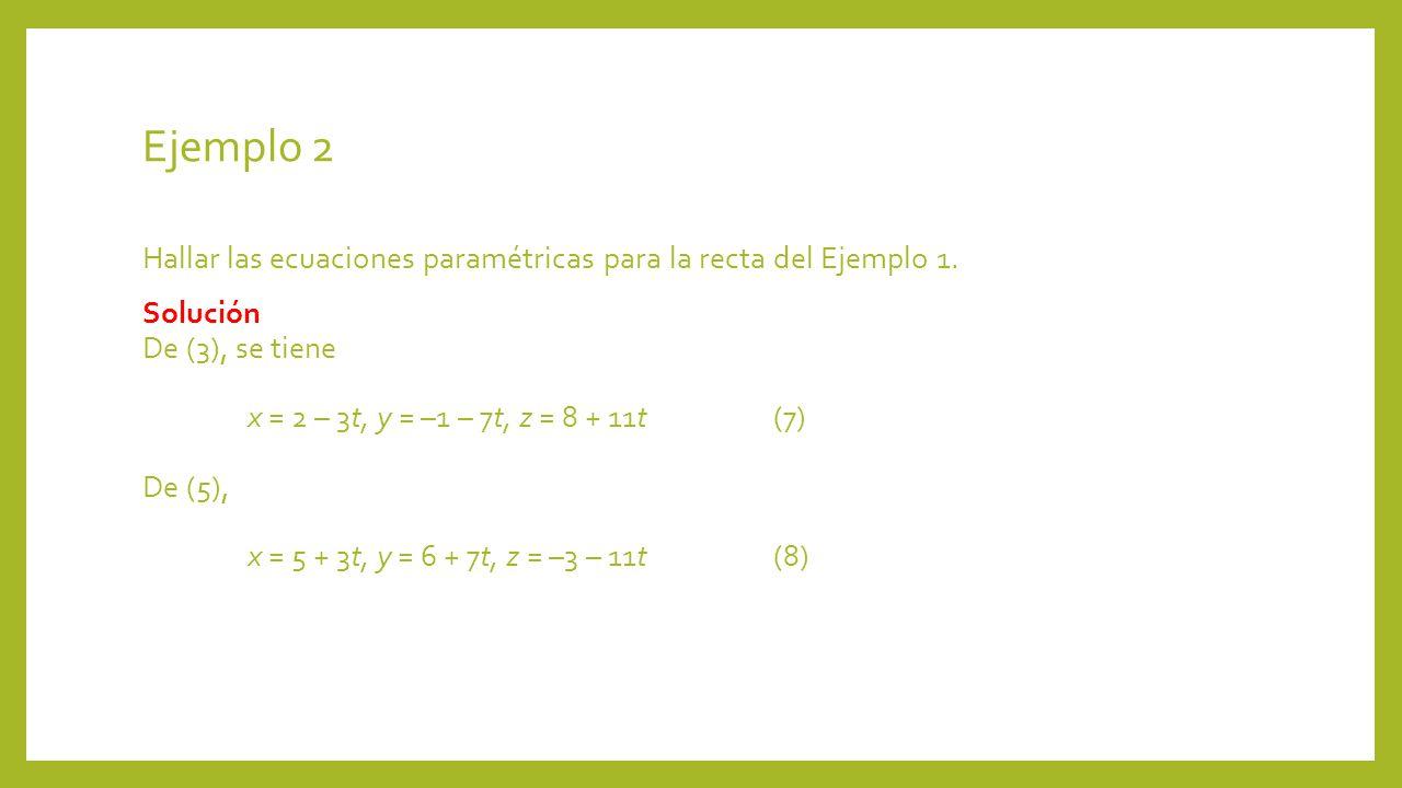 Ejemplo 2 Hallar las ecuaciones paramétricas para la recta del Ejemplo 1. Solución De (3), se tiene x = 2 – 3t, y = –1 – 7t, z = 8 + 11t(7) De (5), x