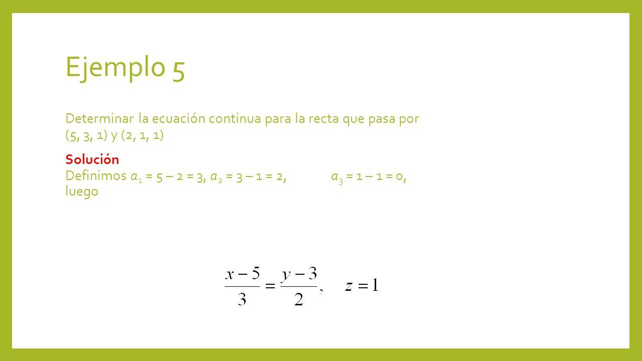 Ejemplo 5 Determinar la ecuación continua para la recta que pasa por (5, 3, 1) y (2, 1, 1) Solución Definimos a 1 = 5 – 2 = 3, a 2 = 3 – 1 = 2, a 3 =