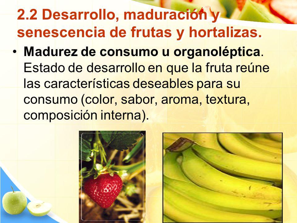 2.2 Desarrollo, maduración y senescencia de frutas y hortalizas. Madurez de consumo u organoléptica. Estado de desarrollo en que la fruta reúne las ca
