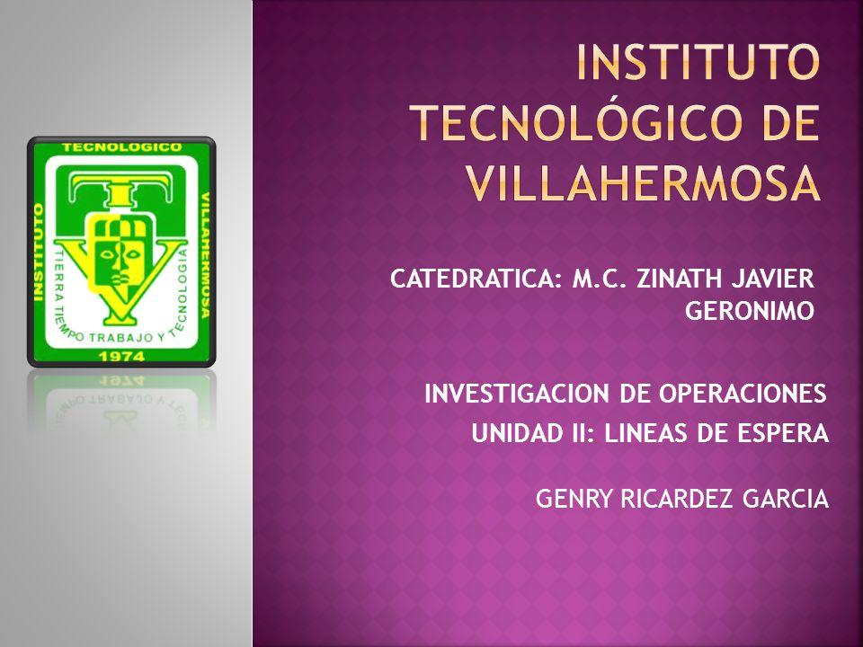 CATEDRATICA: M.C. ZINATH JAVIER GERONIMO INVESTIGACION DE OPERACIONES UNIDAD II: LINEAS DE ESPERA GENRY RICARDEZ GARCIA