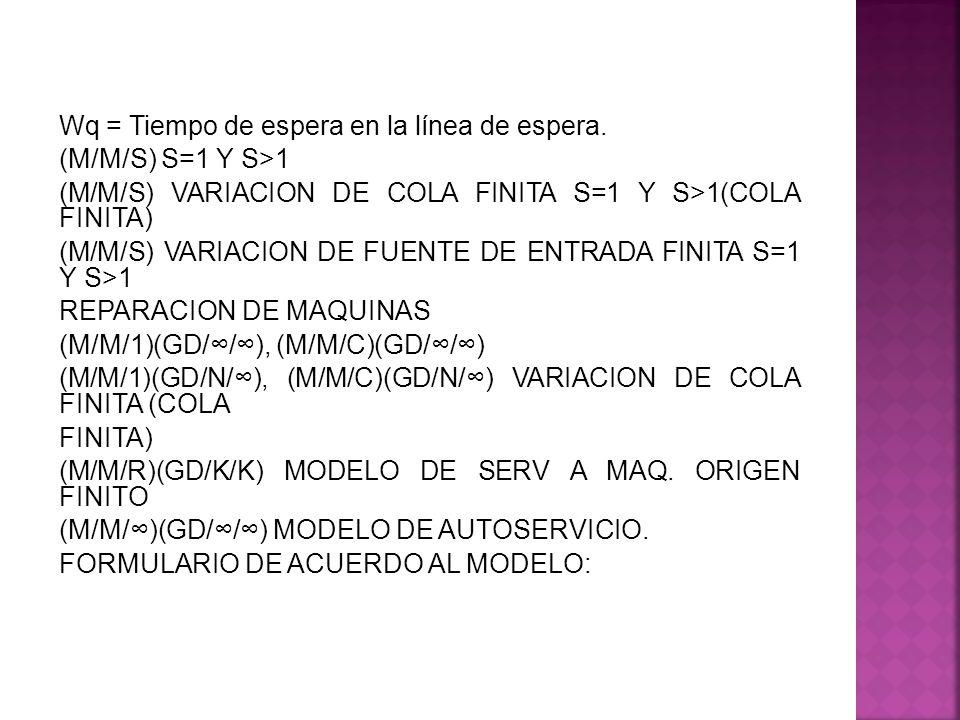 Wq = Tiempo de espera en la línea de espera. (M/M/S) S=1 Y S>1 (M/M/S) VARIACION DE COLA FINITA S=1 Y S>1(COLA FINITA) (M/M/S) VARIACION DE FUENTE DE