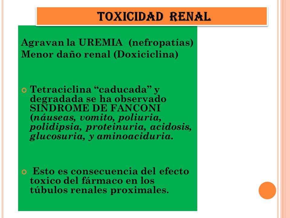 Agravan la UREMIA (nefropatías) Menor daño renal (Doxiciclina) Tetraciclina caducada y degradada se ha observado SINDROME DE FANCONI ( náuseas, vomito