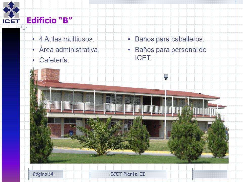 ICET Plantel IIPágina 14 Edificio B 4 Aulas multiusos. Área administrativa. Cafetería. Baños para caballeros. Baños para personal de ICET.