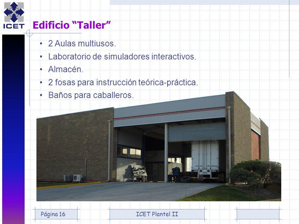 ICET Plantel IIPágina 16 Edificio Taller 2 Aulas multiusos. Laboratorio de simuladores interactivos. Almacén. 2 fosas para instrucción teórica-práctic