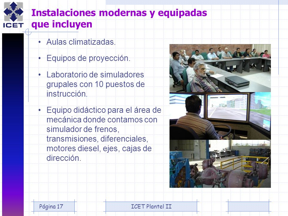 ICET Plantel IIPágina 17 Instalaciones modernas y equipadas que incluyen Aulas climatizadas. Equipos de proyección. Laboratorio de simuladores grupale