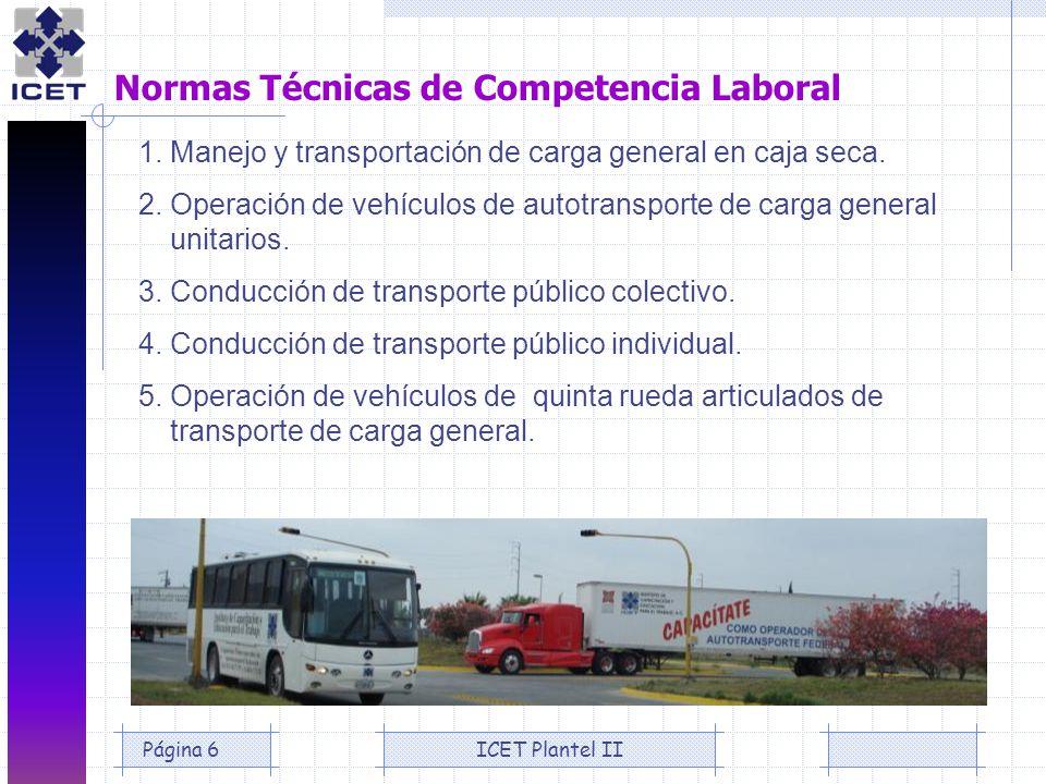 ICET Plantel IIPágina 6 Normas Técnicas de Competencia Laboral 1. Manejo y transportación de carga general en caja seca. 2. Operación de vehículos de