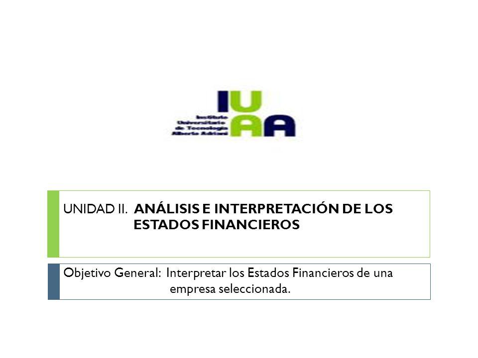 UNIDAD II. ANÁLISIS E INTERPRETACIÓN DE LOS ESTADOS FINANCIEROS Objetivo General: Interpretar los Estados Financieros de una empresa seleccionada.