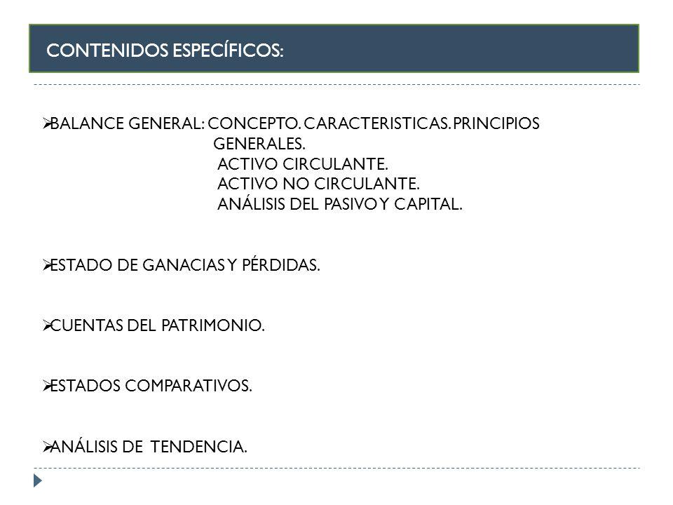 CONTENIDOS ESPECÍFICOS: BALANCE GENERAL: CONCEPTO. CARACTERISTICAS. PRINCIPIOS GENERALES. ACTIVO CIRCULANTE. ACTIVO NO CIRCULANTE. ANÁLISIS DEL PASIVO