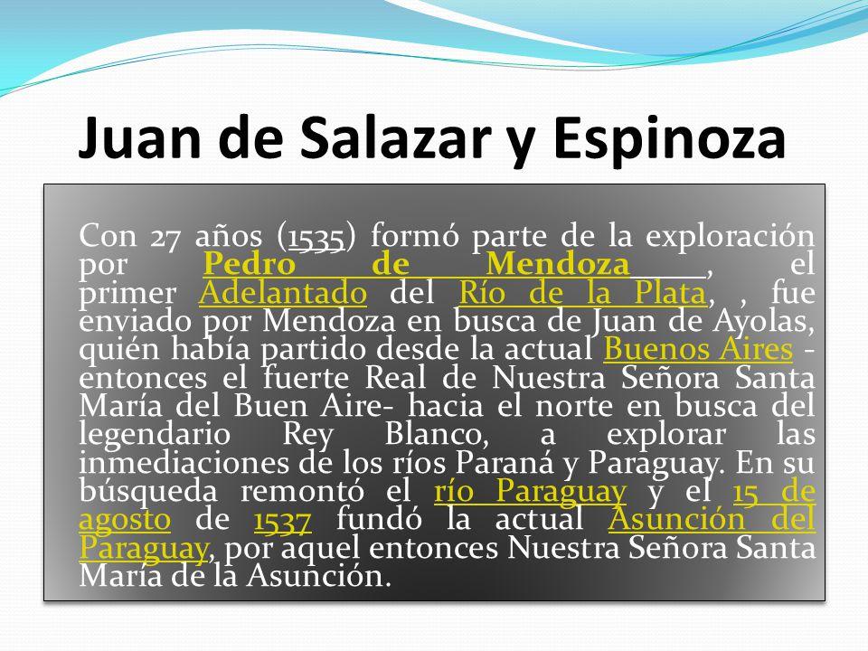Juan de Salazar y Espinoza Con 27 años (1535) formó parte de la exploración por Pedro de Mendoza, el primer Adelantado del Río de la Plata,, fue enviado por Mendoza en busca de Juan de Ayolas, quién había partido desde la actual Buenos Aires - entonces el fuerte Real de Nuestra Señora Santa María del Buen Aire- hacia el norte en busca del legendario Rey Blanco, a explorar las inmediaciones de los ríos Paraná y Paraguay.