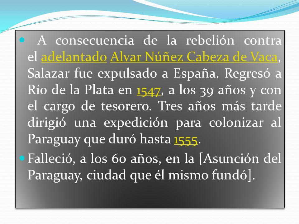 A consecuencia de la rebelión contra el adelantado Alvar Núñez Cabeza de Vaca, Salazar fue expulsado a España.