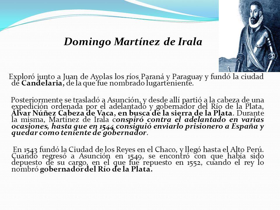 Domingo Martínez de Irala Exploró junto a Juan de Ayolas los ríos Paraná y Paraguay y fundó la ciudad de Candelaria, de la que fue nombrado lugarteniente.
