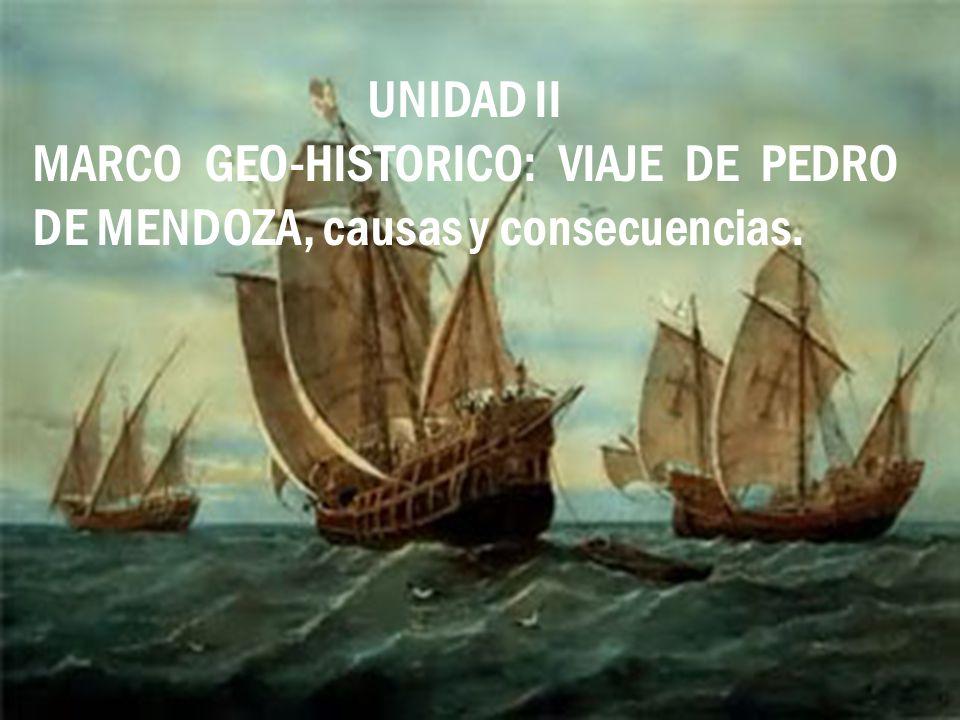 2 UNIDAD II MARCO GEO-HISTORICO: VIAJE DE PEDRO DE MENDOZA, causas y consecuencias.