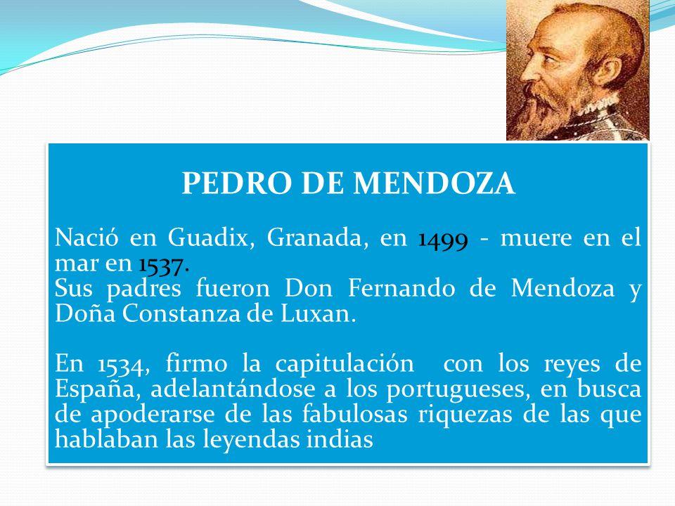 Marco Geo-Historico: Viaje de Pedro de Mendoza, causas y consecuencias PEDRO DE MENDOZA Nació en Guadix, Granada, en 1499 - muere en el mar en 1537.