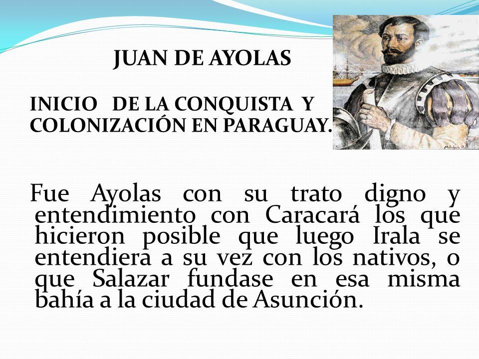 JUAN DE AYOLAS INICIO DE LA CONQUISTA Y COLONIZACIÓN EN PARAGUAY.