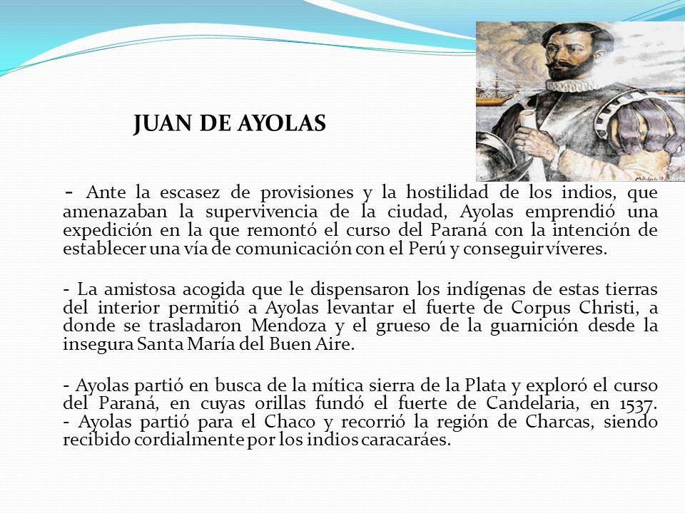 JUAN DE AYOLAS - Ante la escasez de provisiones y la hostilidad de los indios, que amenazaban la supervivencia de la ciudad, Ayolas emprendió una expedición en la que remontó el curso del Paraná con la intención de establecer una vía de comunicación con el Perú y conseguir víveres.