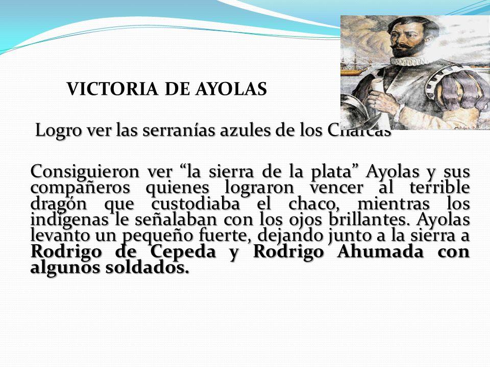VICTORIA DE AYOLAS Logro ver las serranías azules de los Charcas Consiguieron ver la sierra de la plata Ayolas y sus compañeros quienes lograron vencer al terrible dragón que custodiaba el chaco, mientras los indígenas le señalaban con los ojos brillantes.