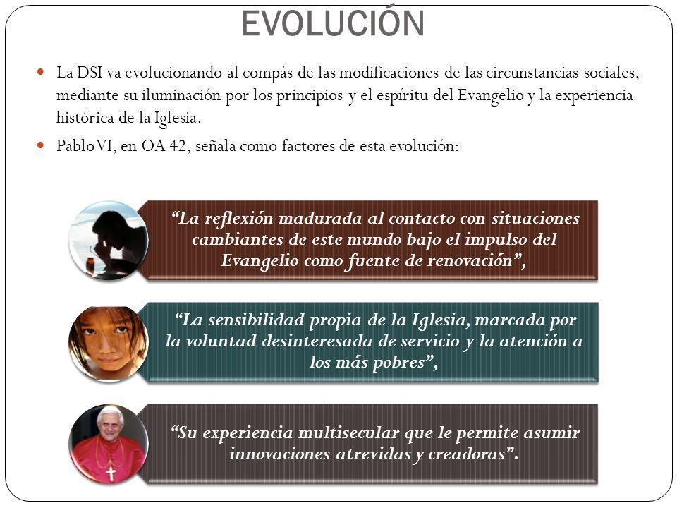 EVOLUCIÓN La DSI va evolucionando al compás de las modificaciones de las circunstancias sociales, mediante su iluminación por los principios y el espí