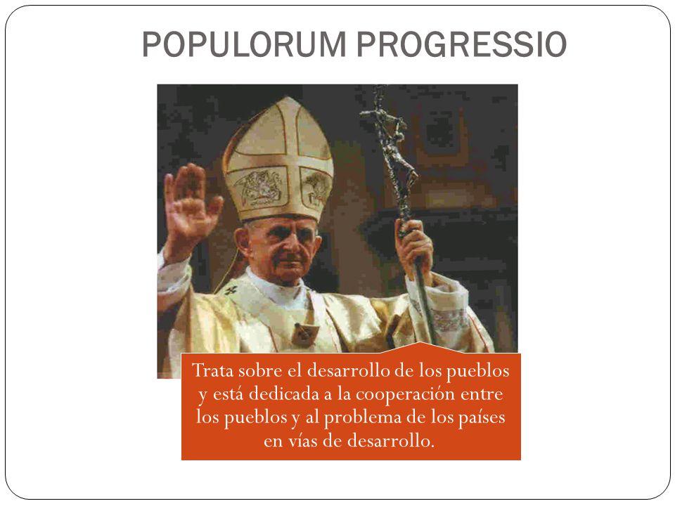 POPULORUM PROGRESSIO Trata sobre el desarrollo de los pueblos y está dedicada a la cooperación entre los pueblos y al problema de los países en vías d