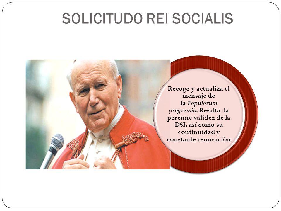 SOLICITUDO REI SOCIALIS Recoge y actualiza el mensaje de la Populorum progressio. Resalta la perenne validez de la DSI, así como su continuidad y cons
