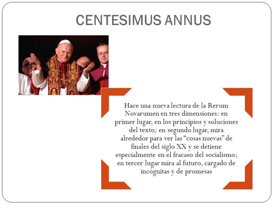 CENTESIMUS ANNUS Hace una nueva lectura de la Rerum Novarumen en tres dimensiones: en primer lugar, en los principios y soluciones del texto; en segun