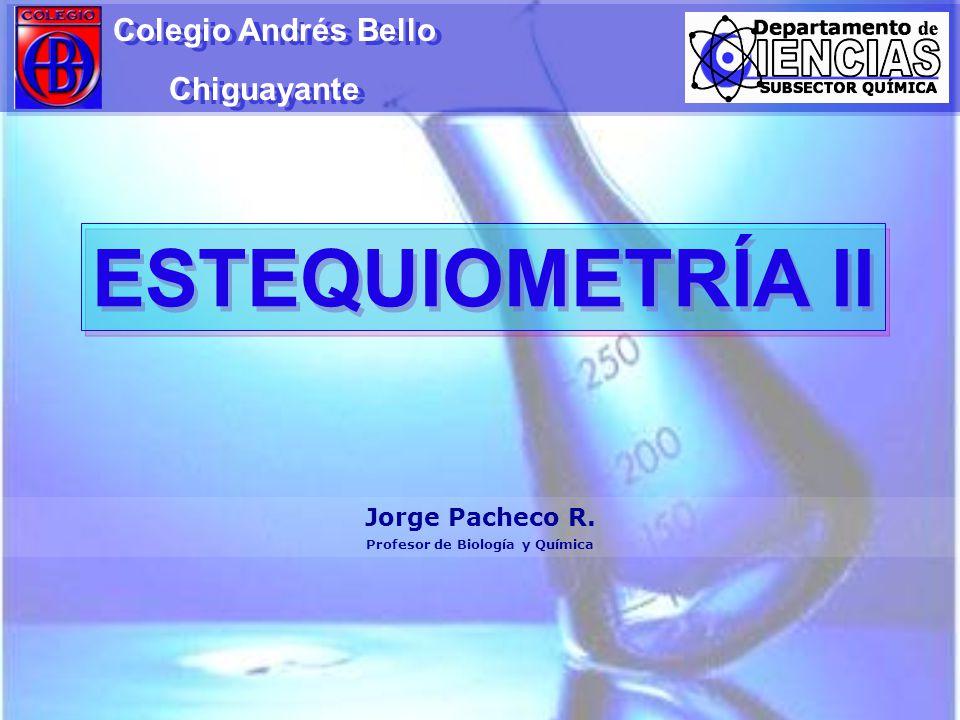 ESTEQUIOMETRÍA II Colegio Andrés Bello Chiguayante Colegio Andrés Bello Chiguayante Jorge Pacheco R. Profesor de Biología y Química
