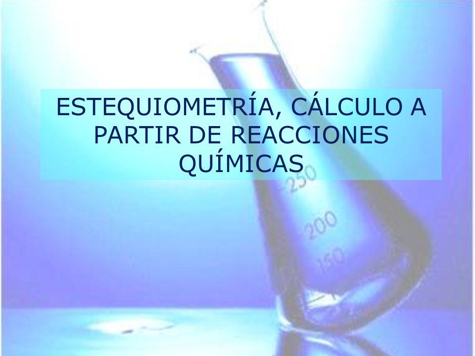ESTEQUIOMETRÍA, CÁLCULO A PARTIR DE REACCIONES QUÍMICAS