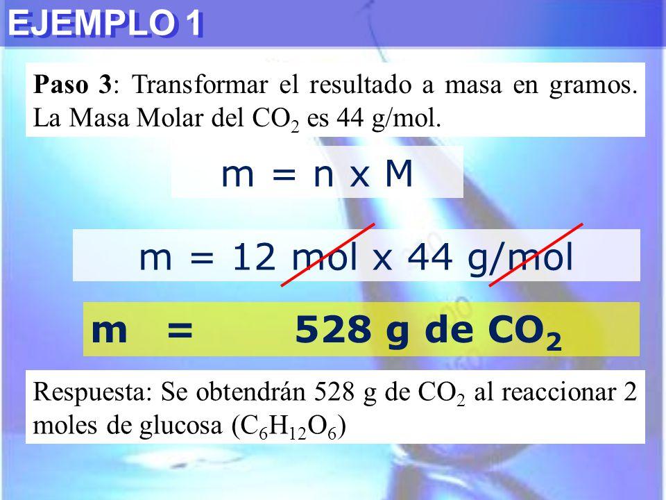 EJEMPLO 1 m = n x M Paso 3: Transformar el resultado a masa en gramos. La Masa Molar del CO 2 es 44 g/mol. m = 12 mol x 44 g/mol m=528 g de CO 2 Respu
