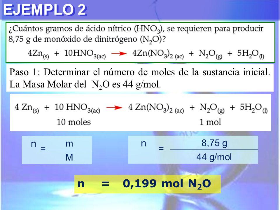 EJEMPLO 2 Paso 1: Determinar el número de moles de la sustancia inicial. La Masa Molar del N 2 O es 44 g/mol. n = m M n = 8,75 g 44 g/mol n=0,199 mol