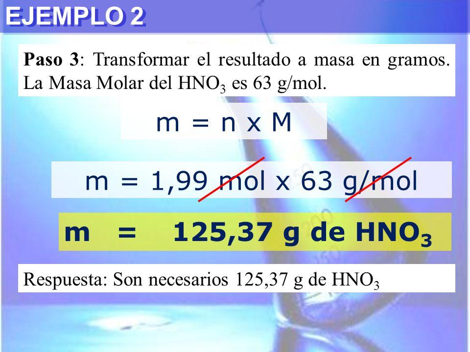 Paso 3: Transformar el resultado a masa en gramos. La Masa Molar del HNO 3 es 63 g/mol. EJEMPLO 2 m = n x M m = 1,99 mol x 63 g/mol m=125,37 g de HNO