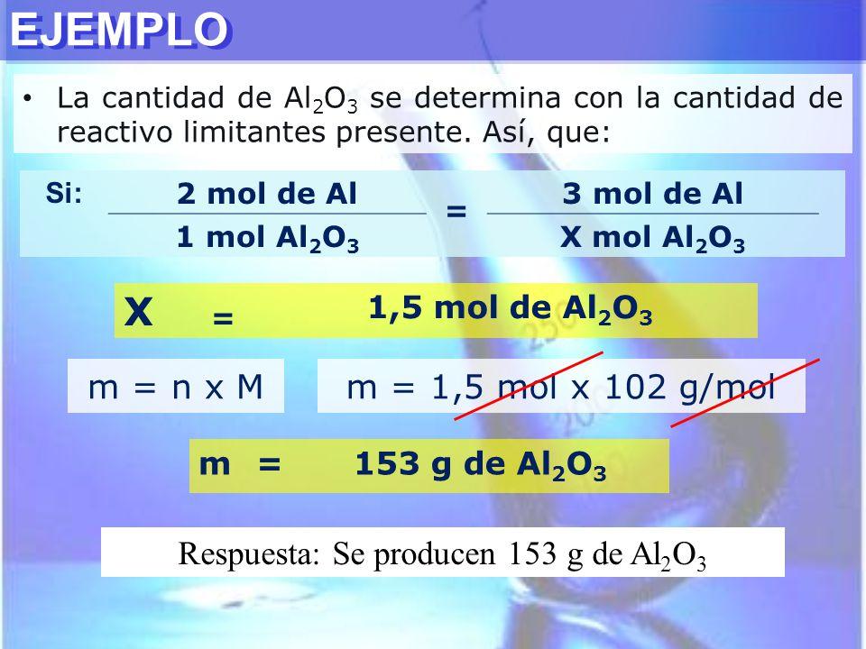 EJEMPLO Si: 2 mol de Al = 3 mol de Al 1 mol Al 2 O 3 X mol Al 2 O 3 X = 1,5 mol de Al 2 O 3 La cantidad de Al 2 O 3 se determina con la cantidad de re