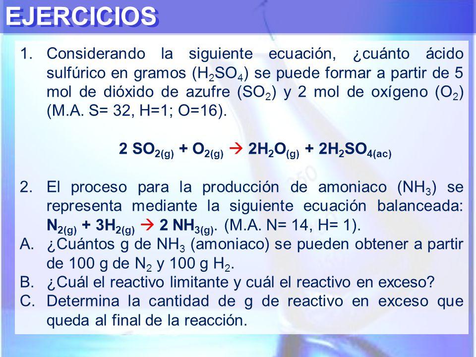 EJERCICIOS 1.Considerando la siguiente ecuación, ¿cuánto ácido sulfúrico en gramos (H 2 SO 4 ) se puede formar a partir de 5 mol de dióxido de azufre