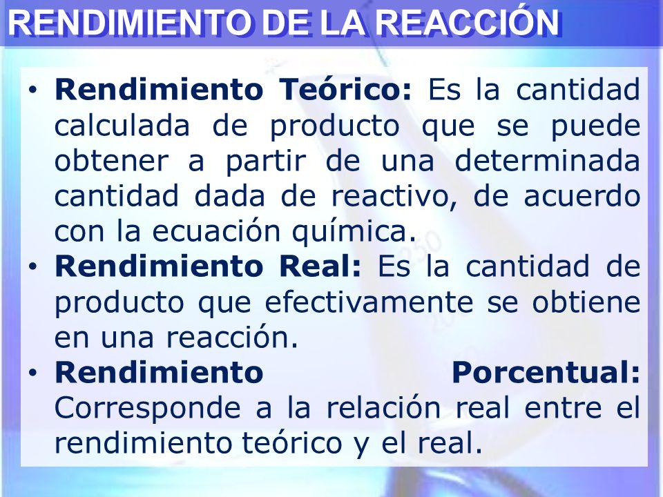 RENDIMIENTO DE LA REACCIÓN Rendimiento Teórico: Es la cantidad calculada de producto que se puede obtener a partir de una determinada cantidad dada de