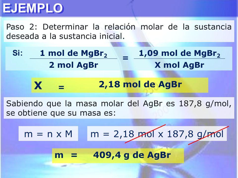 EJEMPLO Si: 1 mol de MgBr 2 = 1,09 mol de MgBr 2 2 mol AgBrX mol AgBr Paso 2: Determinar la relación molar de la sustancia deseada a la sustancia inic