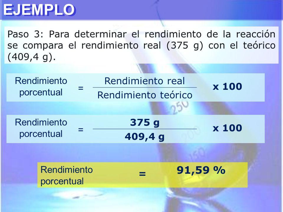 Paso 3: Para determinar el rendimiento de la reacción se compara el rendimiento real (375 g) con el teórico (409,4 g). EJEMPLO Rendimiento porcentual