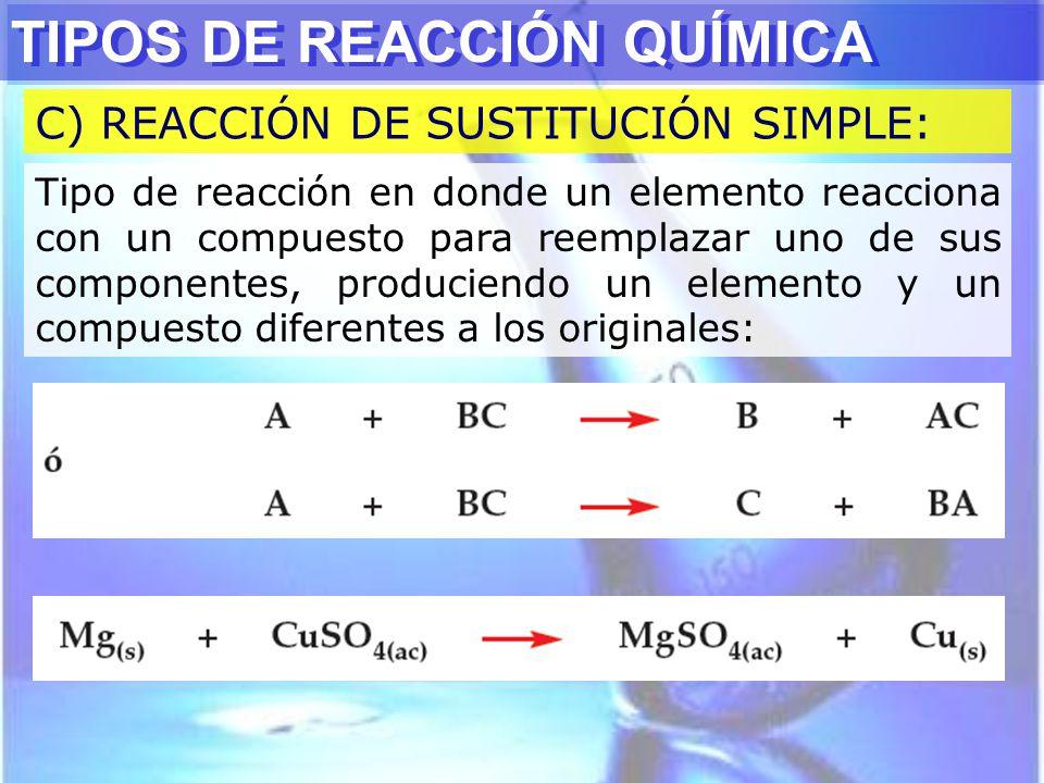 TIPOS DE REACCIÓN QUÍMICA C) REACCIÓN DE SUSTITUCIÓN SIMPLE: Tipo de reacción en donde un elemento reacciona con un compuesto para reemplazar uno de s