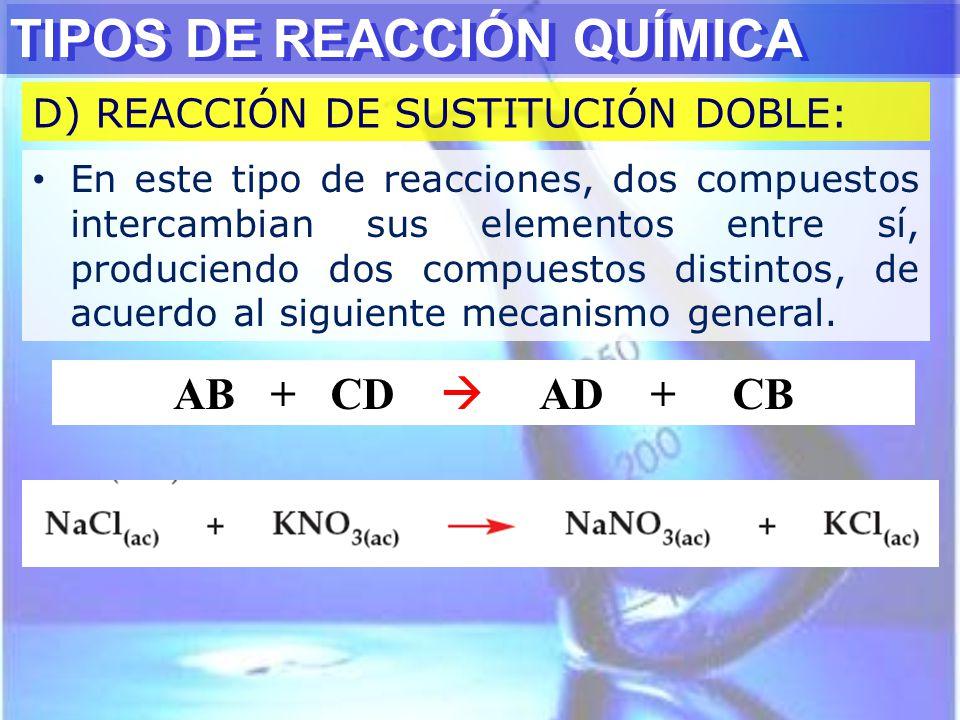 TIPOS DE REACCIÓN QUÍMICA D) REACCIÓN DE SUSTITUCIÓN DOBLE: En este tipo de reacciones, dos compuestos intercambian sus elementos entre sí, produciend