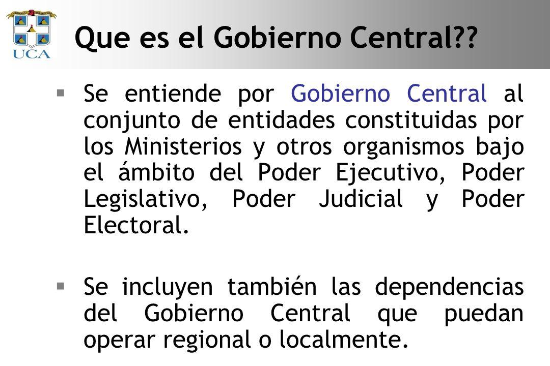Se entiende por Gobierno Central al conjunto de entidades constituidas por los Ministerios y otros organismos bajo el ámbito del Poder Ejecutivo, Poder Legislativo, Poder Judicial y Poder Electoral.