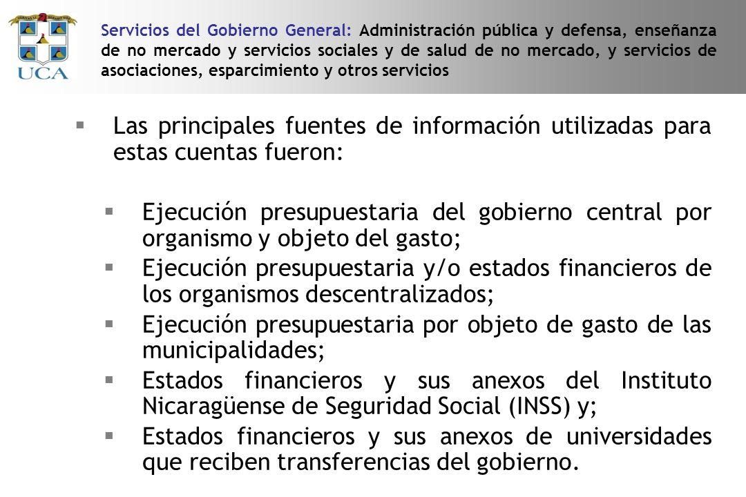Las principales fuentes de información utilizadas para estas cuentas fueron: Ejecución presupuestaria del gobierno central por organismo y objeto del gasto; Ejecución presupuestaria y/o estados financieros de los organismos descentralizados; Ejecución presupuestaria por objeto de gasto de las municipalidades; Estados financieros y sus anexos del Instituto Nicaragüense de Seguridad Social (INSS) y; Estados financieros y sus anexos de universidades que reciben transferencias del gobierno.
