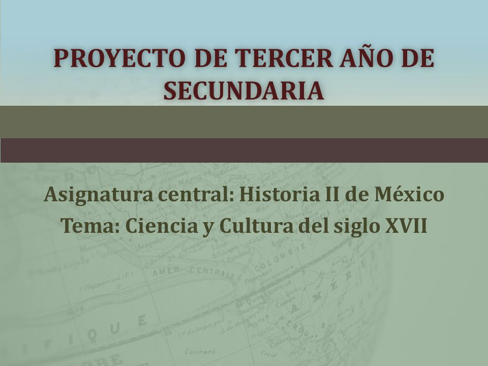 PROYECTO DE TERCER AÑO DE SECUNDARIA Asignatura central: Historia II de México Tema: Ciencia y Cultura del siglo XVII