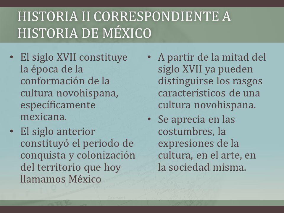 HISTORIA II CORRESPONDIENTE A HISTORIA DE MÉXICO El siglo XVII constituye la época de la conformación de la cultura novohispana, específicamente mexic
