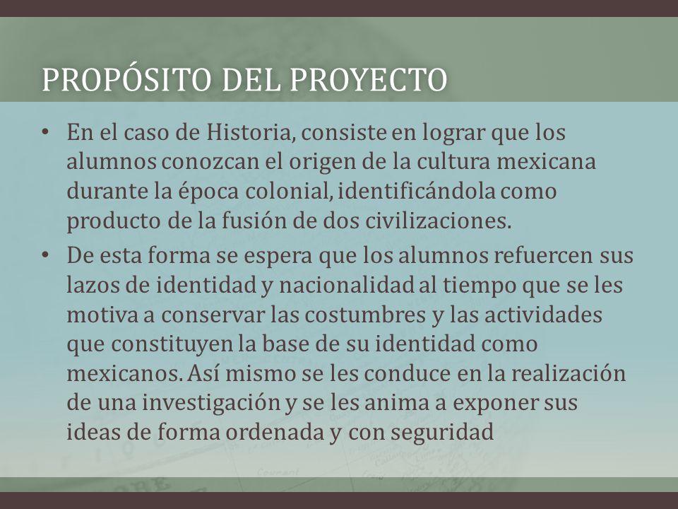 PROPÓSITO DEL PROYECTOPROPÓSITO DEL PROYECTO En el caso de Historia, consiste en lograr que los alumnos conozcan el origen de la cultura mexicana dura