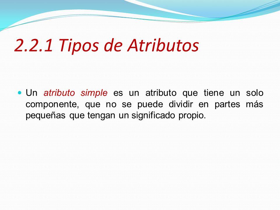 2.2.1 Tipos de Atributos Un atributo simple es un atributo que tiene un solo componente, que no se puede dividir en partes más pequeñas que tengan un