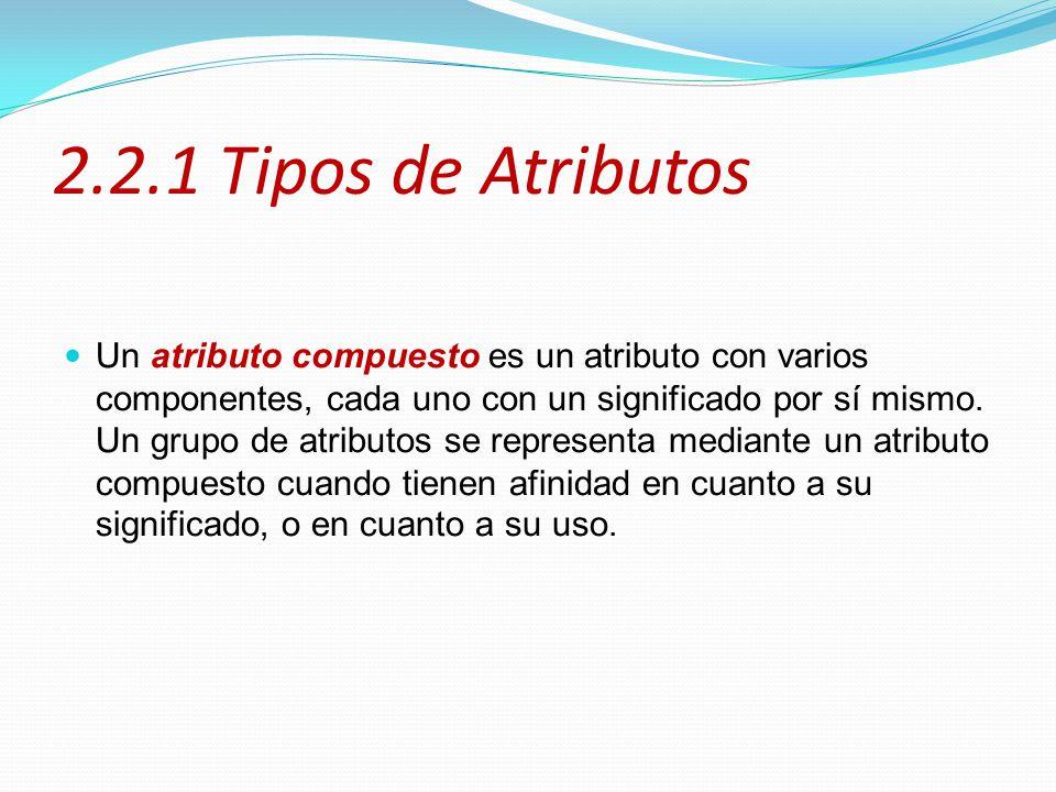 2.2.1 Tipos de Atributos Un atributo compuesto es un atributo con varios componentes, cada uno con un significado por sí mismo. Un grupo de atributos