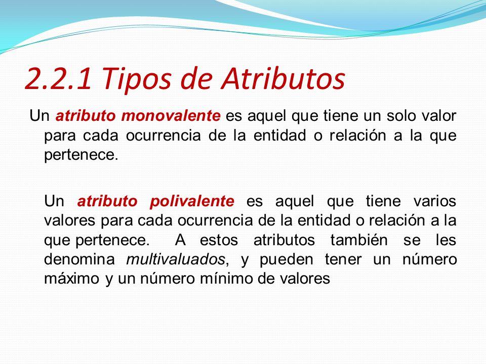 2.2.1 Tipos de Atributos Un atributo monovalente es aquel que tiene un solo valor para cada ocurrencia de la entidad o relación a la que pertenece. Un