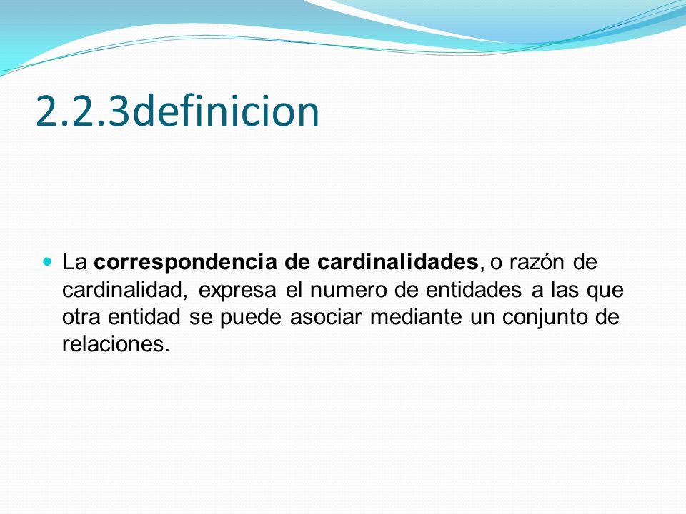 2.2.3definicion La correspondencia de cardinalidades, o razón de cardinalidad, expresa el numero de entidades a las que otra entidad se puede asociar