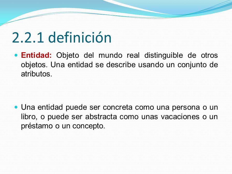 2.2.1 definición Entidad: Objeto del mundo real distinguible de otros objetos. Una entidad se describe usando un conjunto de atributos. Una entidad pu